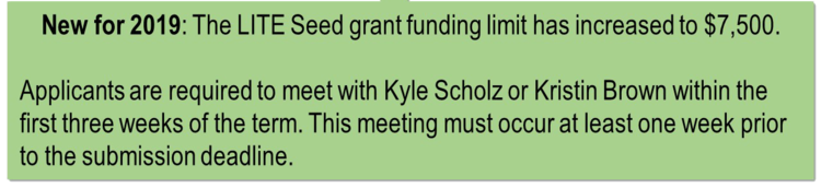 The LITE Seed grant funding limit has increased to $7,500. Additionally, applicants are required to meet with Kyle Scholz or Kristin Brown within the first three weeks of the term. This meeting must occur, at the latest, one week prior to the submission deadline.