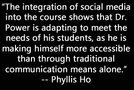 """""""The integration of social media into the course shows that Dr. Power is adapting to meet the needs of his students, as he is making himself more accessible than through traditional communication means alone."""""""