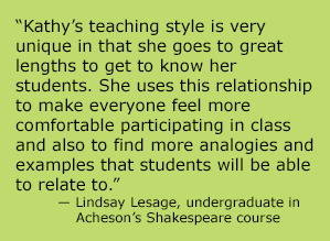Kathy's teaching style is very unique in that she goes to great lengths to get to know her students. She uses this relationship to make everyone feel more comfortable participating in class and also to find more analogies and examples that students will be able to relate to.""