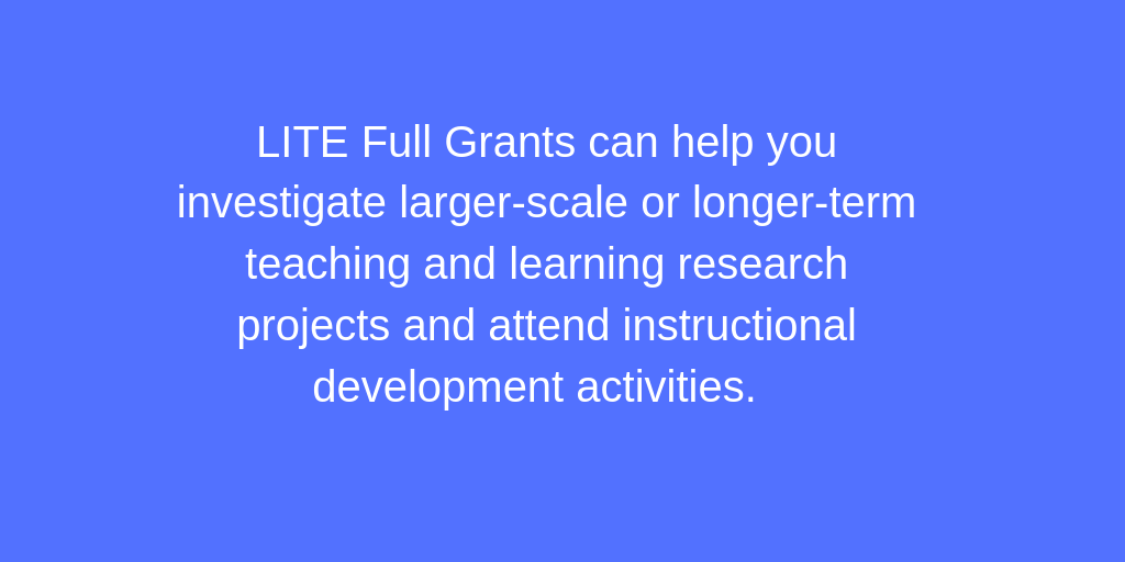LITE Full Grants can help you investigate teaching/learning research projects and attend instructional development activities