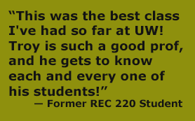 """""""This was the best class I've had so far at UW! Troy is such a good prof, and he gets to know each and every one of his students!""""  — Former REC 220 Student"""