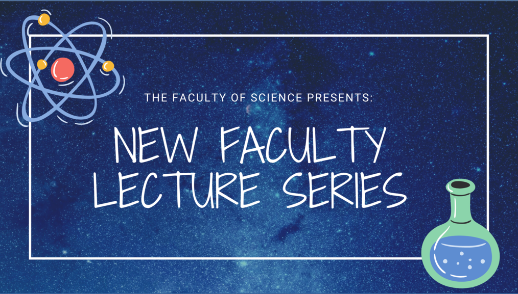 The Faculty of Science presents New Faculty Lecture Series