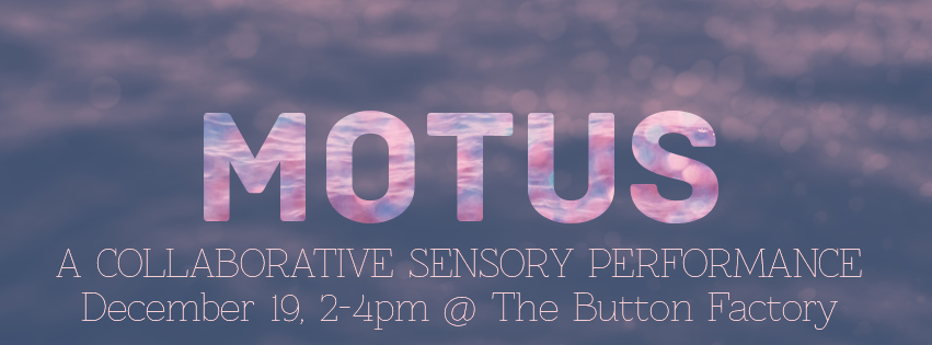 MOTUS A collaborative sensory performance December 19, 2-4 pm @ The Button Factory