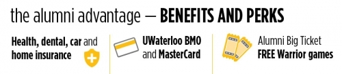 Alumni benefits and perks - health, dental, car and home insurance; UWaterloo BMO and MasterCard; and alumni big ticket (free Warrior games).
