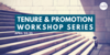 Tenure & promotion workshop series April 24-25