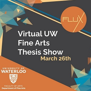 Flux virtual UW Fine Arts Thesis show, March 26th. University of Waterloo, Faculty of Art, Department of Fine Arts. Multicolour