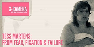 X-Camera presents Tess Martens: from fear, Fixation & failure