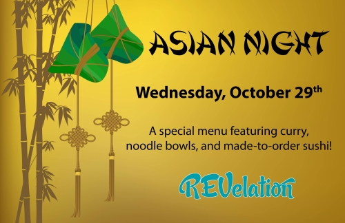 Asian Night. Wednesday, October 29. A special menu featuring curry, noodle bowls and made to order sushi!