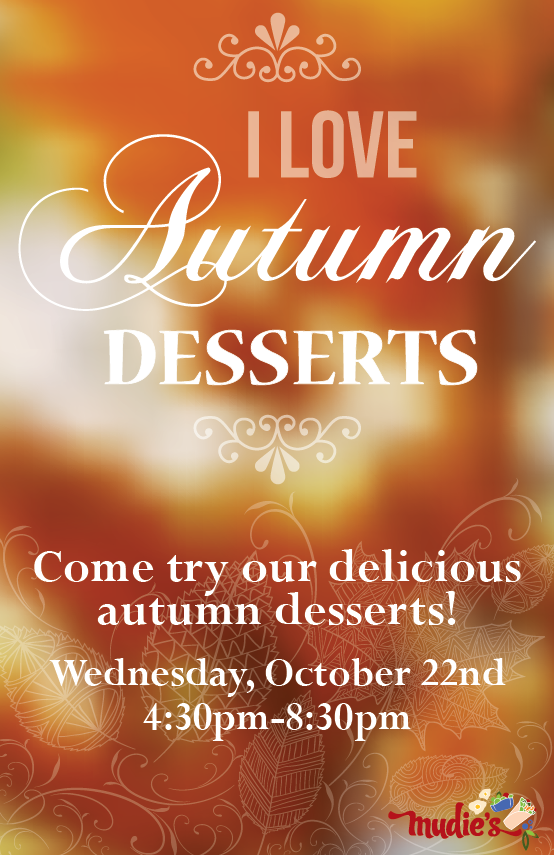 I love Autumn Desserts. Come try out delicious autumn desserts. Wednesday October 22nd from 4:30pm to 8:30pm in Mudie's