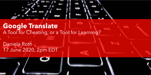 Google Translate - A Tool for Cheating or a Tool for Learning? Daniela Roth 17th of June 2020, 2:00 PM EDT