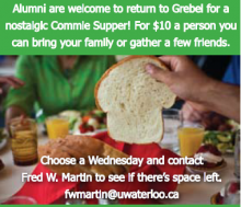 Alumni are welcome to return to Grebel for a nostalgic Commie Supper! For $10.00 a person, you can bring your family or father a few friends. Choose a Wednesday and contact Fred Martin to see if there's space left. Email fwmartin@uwaterloo.ca
