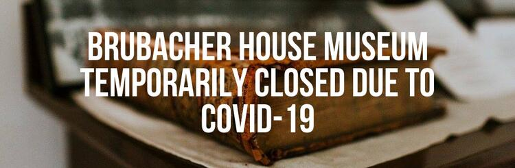 BRUBACHER HOUSE MUSEUM TEMPORARILY CLOSED DUE TO COVID-19