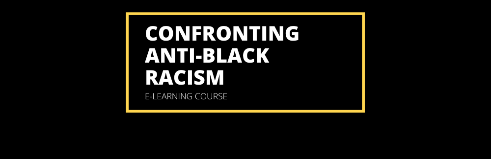 Text that reads: Confronting Anti-Black Racism e-learning course