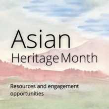 "Watercolour scenery with text reading ""Asian Heritage Month, Resources and Engagement Opportunities"""