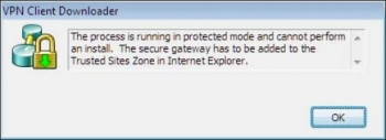 VPN Client Downloader error window - The process is running in protected mode and cannot perform an install. The secure gateway jas to be added to the Trusted Sites Zone in Internet Explorer.