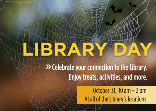 Library Day. Celebrate your connection to the Library. Enjoy treats, activities, and more. October 31, 10 am - 2 pm.
