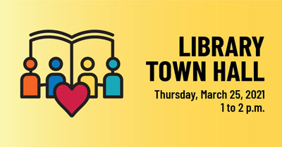 Library Town Hall Thursday March 25, 2021 1 to 2 p.m.