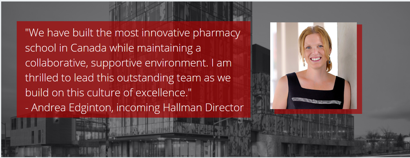 """""""We have built the most innovative pharmacy school in Canada while maintaining a collaborative environment."""" - Andrea Edgintona"""