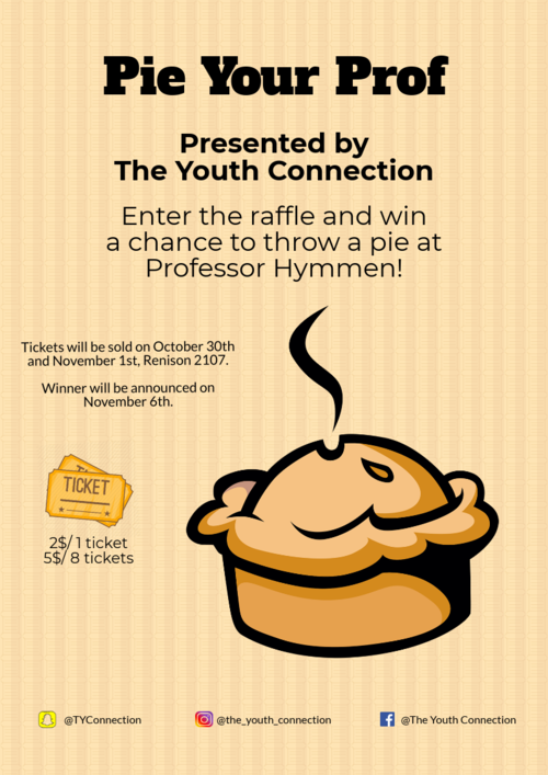 Pie your Prof. Presented by The Youth Connection. Enter the raffle and win a chance to throw a pie at Prof. Hymmen! Tickets will be sold on October 30th and November 1st, Renison 2107