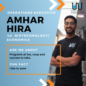 Amhar Hira Operations Executive 4A Biotechnology/Economics Ask Me About: Programs at Loo, co-op and courses to take. Fun Fact: I like to swim.