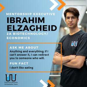 Ibrahim Elzagheid Mentorship Executive 2A Biotechnology/Economics Ask Me About: Anything and everything; if I can't answer it, I can redirect you to someone who will. Fun Fact: I don't like eating.
