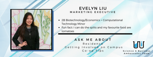 Evelyn Liu. Marketing Executive. 2B Biotechnology/Economics + Computational Technology Minor. Fun fact: I can do the splits and my favourite foods are tomatoes. Ask me about residence, getting involved on campus, and co-op tips.