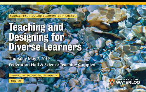 University of Waterloo Teaching and Learning Conference Teaching and Designing for Diverse Learners May 2 in Fed Hall & STC