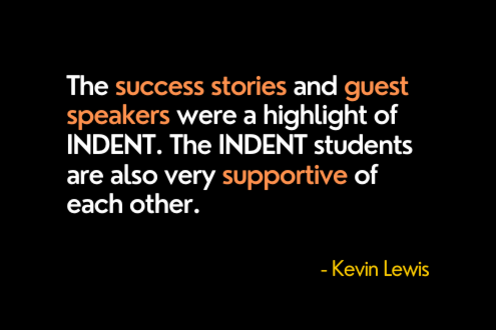 The success stories and guest speakers were a highlight of INDENT. The INDENT students were also very supportive of each other.