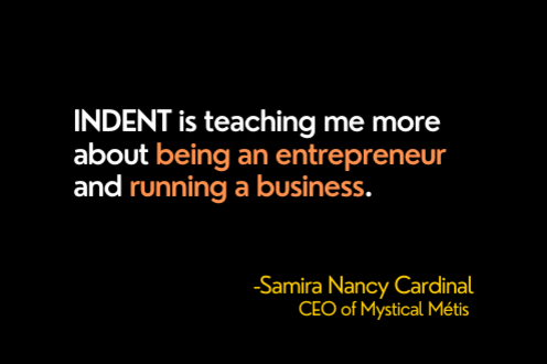 INDENT is teaching me more about being an entrepreneur and running a business.