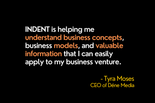 INDENT is helping me understand business concepts, business models, and information that I can easily apply to my venture.