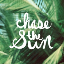 """""""Chase the sun."""""""