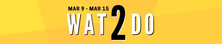 Mar 9 - Mar 15, 2020 Wat2Do