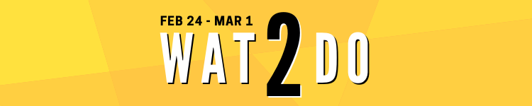 Wat2Do: February 24 – March 23