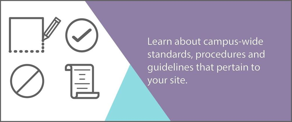 Learn about campus-wide standards, procedures and guidelines that pertain to your site.