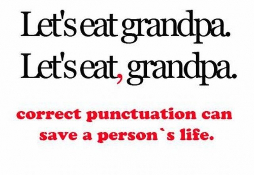 """Let's eat grandpa. Let's eat, grandpa. Correct punctuation can save a person's life."""