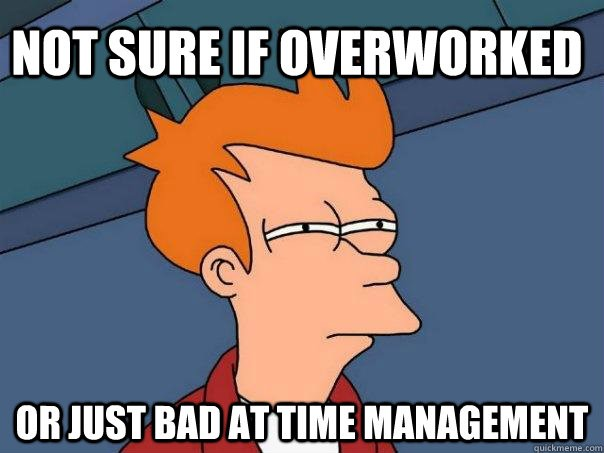 "Futurama Fry meme, which reads ""Not sure if overworked / or just bad at time management"""