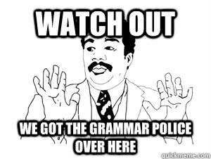 """Watch out. We got the grammar police over here"""