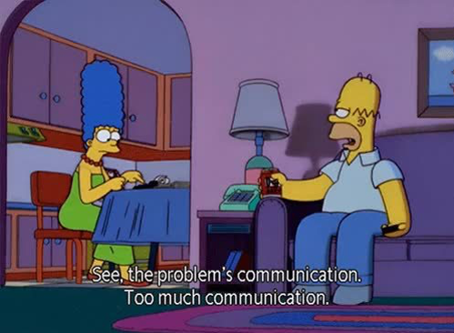 "Homer simpson to Marge: ""See, the problem is communication. Too much communication."""