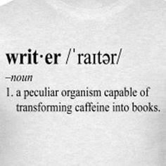 "A funny definition of the word writer that says ""a peculiar organism capable of transforming caffeine into books."""